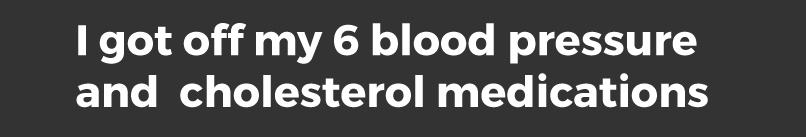 I got off my 6 blood pressure medications